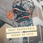 Best Basketball Shoes 2021 - Top 10 Basketball Shoes To Have In 2021