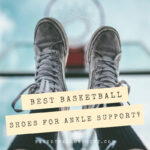 Best Basketball Shoes for Ankle Support [2021] - 10 Top Picks + Reviews